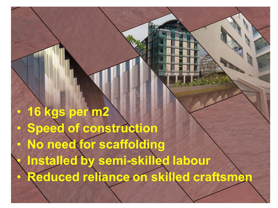 16 kgs per m2 Speed of construction No need for scaffolding Installed by semi-skilled labour Reduced reliance on skilled craftsmen