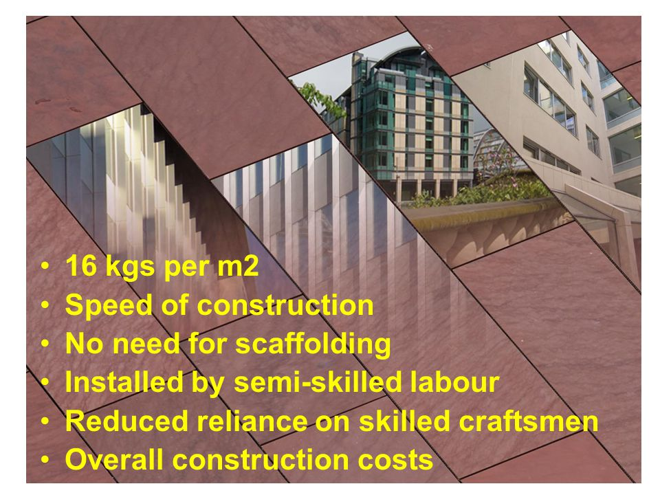 16 kgs per m2 Speed of construction No need for scaffolding Installed by semi-skilled labour Reduced reliance on skilled craftsmen Overall constructio