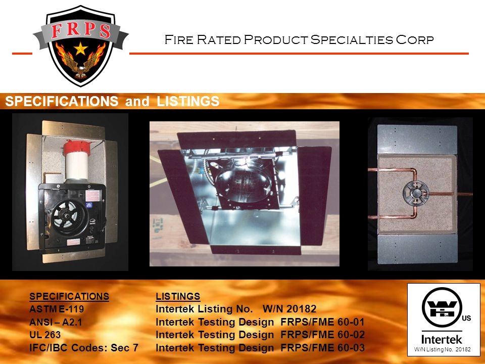 Fire Rated Product Specialties Corp SPECIFICATIONS LISTINGS ASTM E-119 Intertek Listing No. W/N 20182 ANSI – A2.1 Intertek Testing Design FRPS/FME 60-