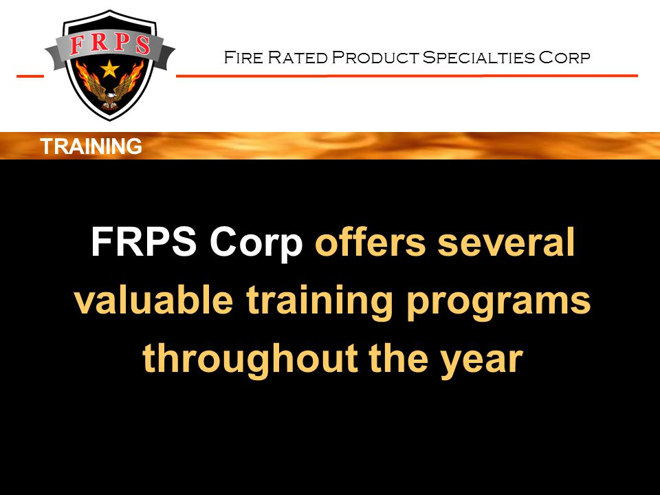 Fire Rated Product Specialties Corp TRAINING FRPS Corp offers several valuable training programs throughout the year