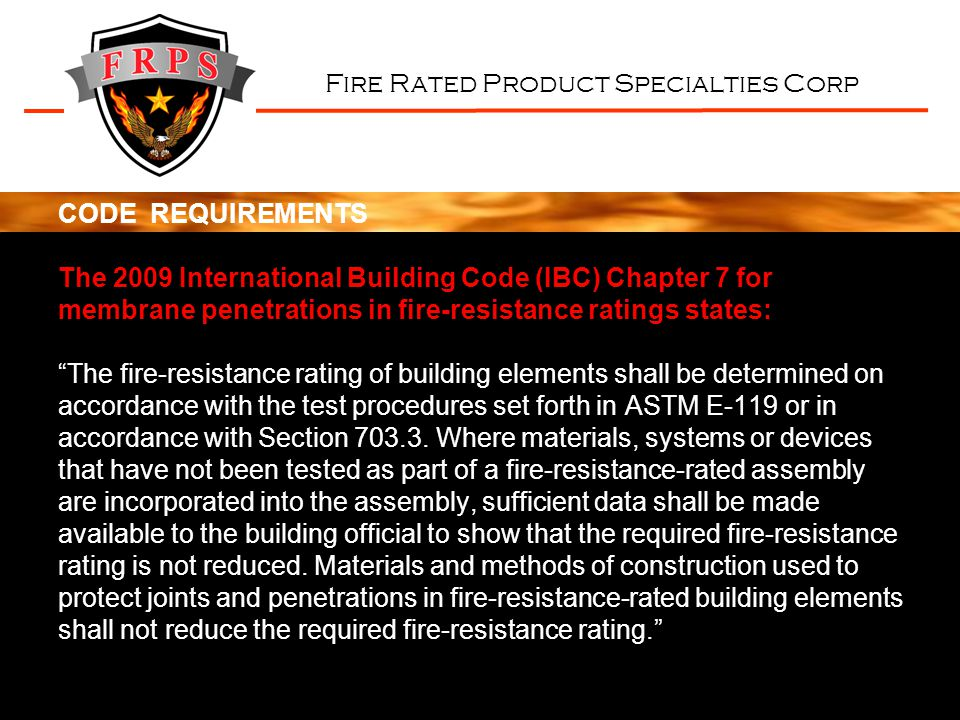 Fire Rated Product Specialties Corp CODE REQUIREMENTS The 2009 International Building Code (IBC) Chapter 7 for membrane penetrations in fire-resistanc