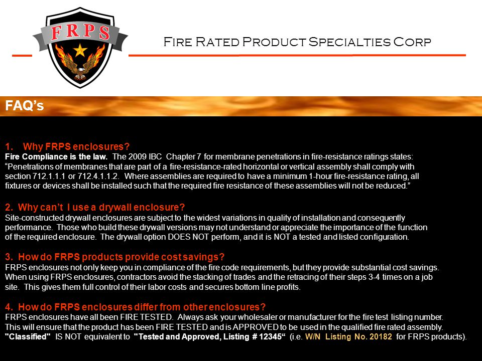 Fire Rated Product Specialties Corp FAQs 1.Why FRPS enclosures? Fire Compliance is the law. The 2009 IBC Chapter 7 for membrane penetrations in fire-r