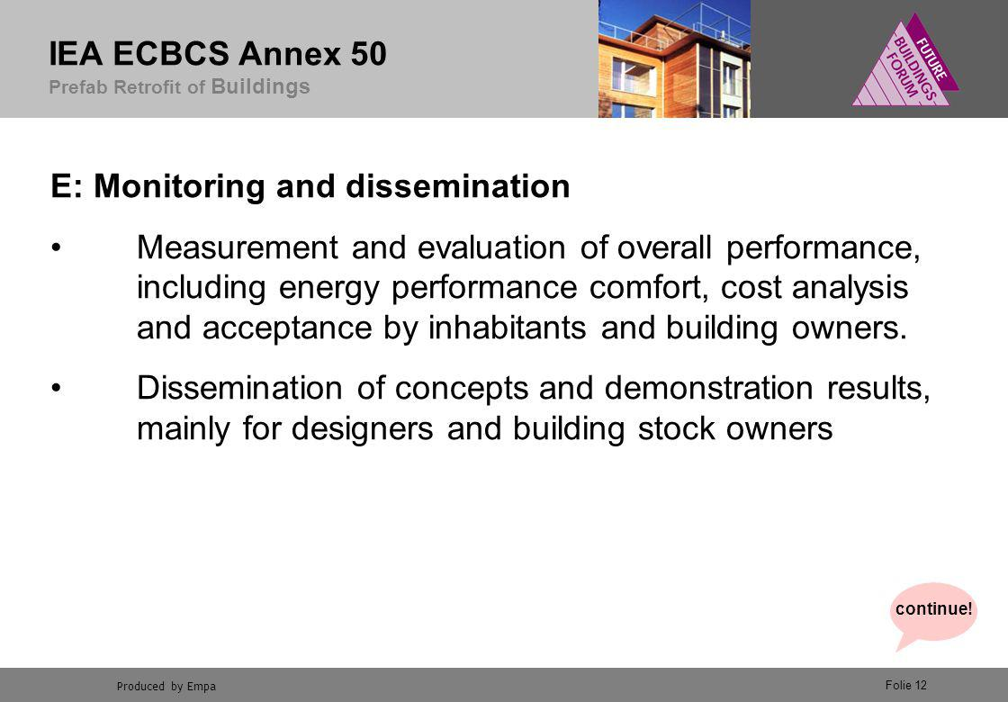 Produced by Empa IEA ECBCS Annex 50 Prefab Retrofit of Buildings Folie 12 E: Monitoring and dissemination Measurement and evaluation of overall performance, including energy performance comfort, cost analysis and acceptance by inhabitants and building owners.