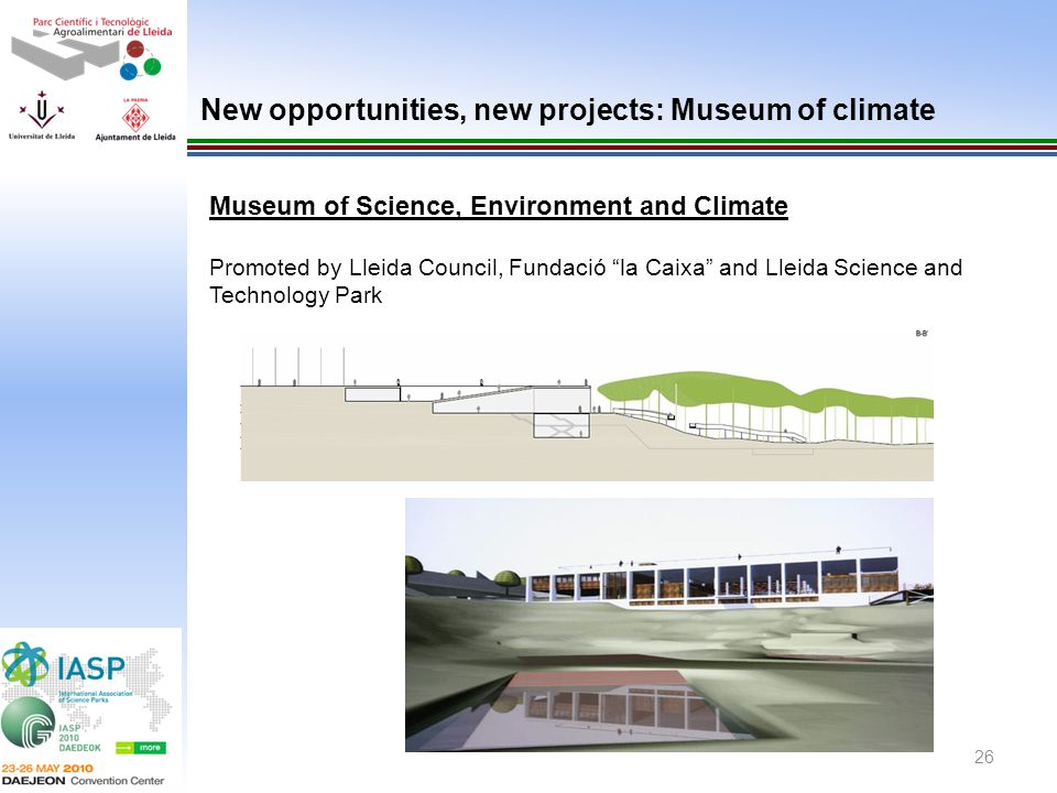26 Museum of Science, Environment and Climate Promoted by Lleida Council, Fundació la Caixa and Lleida Science and Technology Park New opportunities,