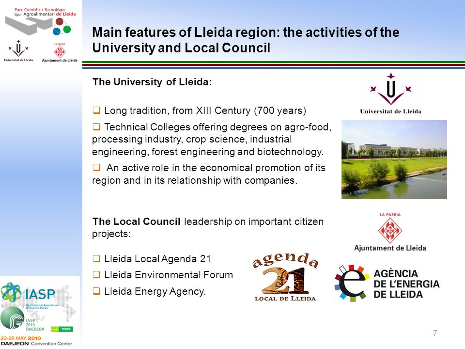 7 The University of Lleida: Long tradition, from XIII Century (700 years) Technical Colleges offering degrees on agro-food, processing industry, crop