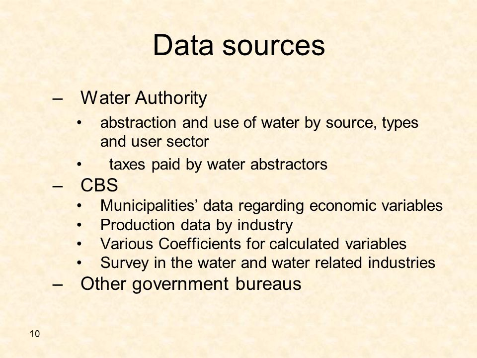 10 Data sources –Water Authority abstraction and use of water by source, types and user sector taxes paid by water abstractors –CBS Municipalities data regarding economic variables Production data by industry Various Coefficients for calculated variables Survey in the water and water related industries –Other government bureaus