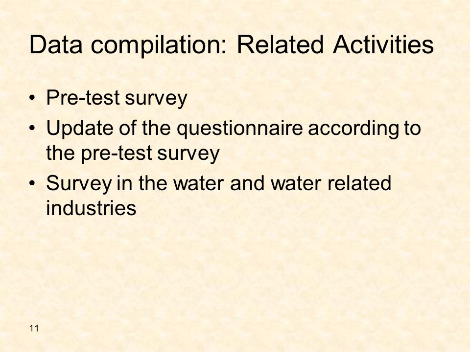 11 Data compilation: Related Activities Pre-test survey Update of the questionnaire according to the pre-test survey Survey in the water and water related industries