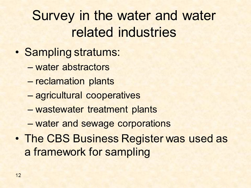 12 Survey in the water and water related industries Sampling stratums : –water abstractors –reclamation plants –agricultural cooperatives –wastewater treatment plants –water and sewage corporations The CBS Business Register was used as a framework for sampling
