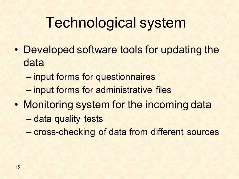 13 Technological system Developed software tools for updating the data –input forms for questionnaires –input forms for administrative files Monitoring system for the incoming data –data quality tests –cross-checking of data from different sources