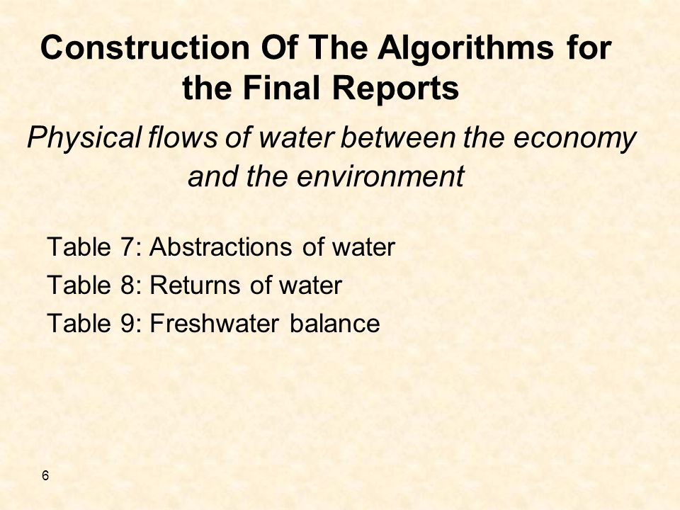 6 Construction Of The Algorithms for the Final Reports Physical flows of water between the economy and the environment Table 7: Abstractions of water Table 8: Returns of water Table 9: Freshwater balance