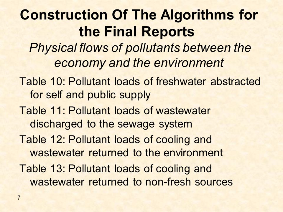 7 Construction Of The Algorithms for the Final Reports Physical flows of pollutants between the economy and the environment Table 10: Pollutant loads of freshwater abstracted for self and public supply Table 11: Pollutant loads of wastewater discharged to the sewage system Table 12: Pollutant loads of cooling and wastewater returned to the environment Table 13: Pollutant loads of cooling and wastewater returned to non-fresh sources