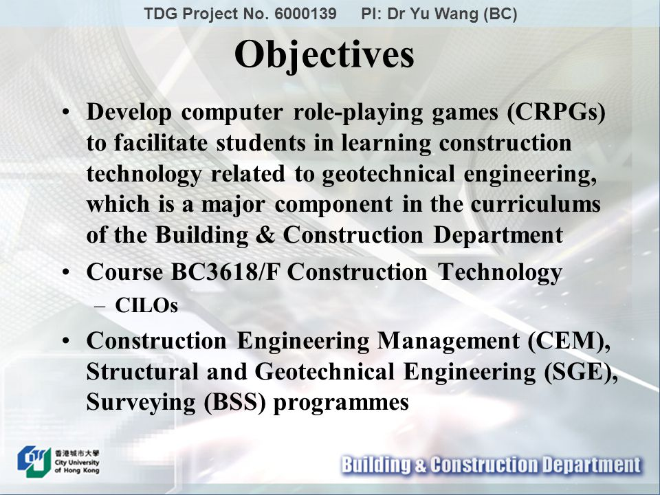 Develop computer role-playing games (CRPGs) to facilitate students in learning construction technology related to geotechnical engineering, which is a major component in the curriculums of the Building & Construction Department Course BC3618/F Construction Technology –CILOs Construction Engineering Management (CEM), Structural and Geotechnical Engineering (SGE), Surveying (BSS) programmes Objectives TDG Project No.