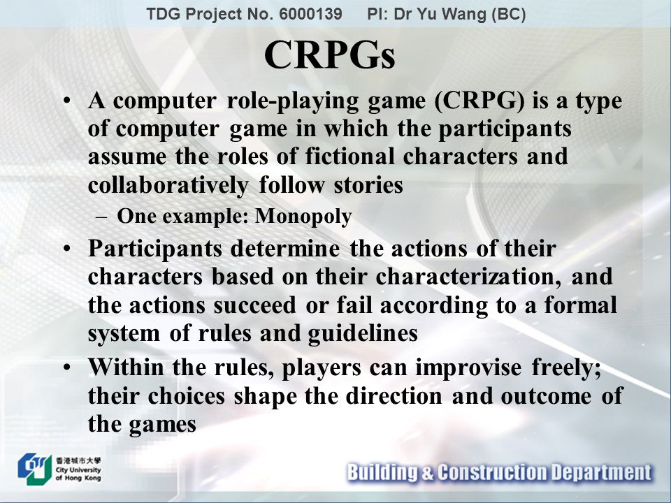 A computer role-playing game (CRPG) is a type of computer game in which the participants assume the roles of fictional characters and collaboratively follow stories –One example: Monopoly Participants determine the actions of their characters based on their characterization, and the actions succeed or fail according to a formal system of rules and guidelines Within the rules, players can improvise freely; their choices shape the direction and outcome of the games CRPGs TDG Project No.
