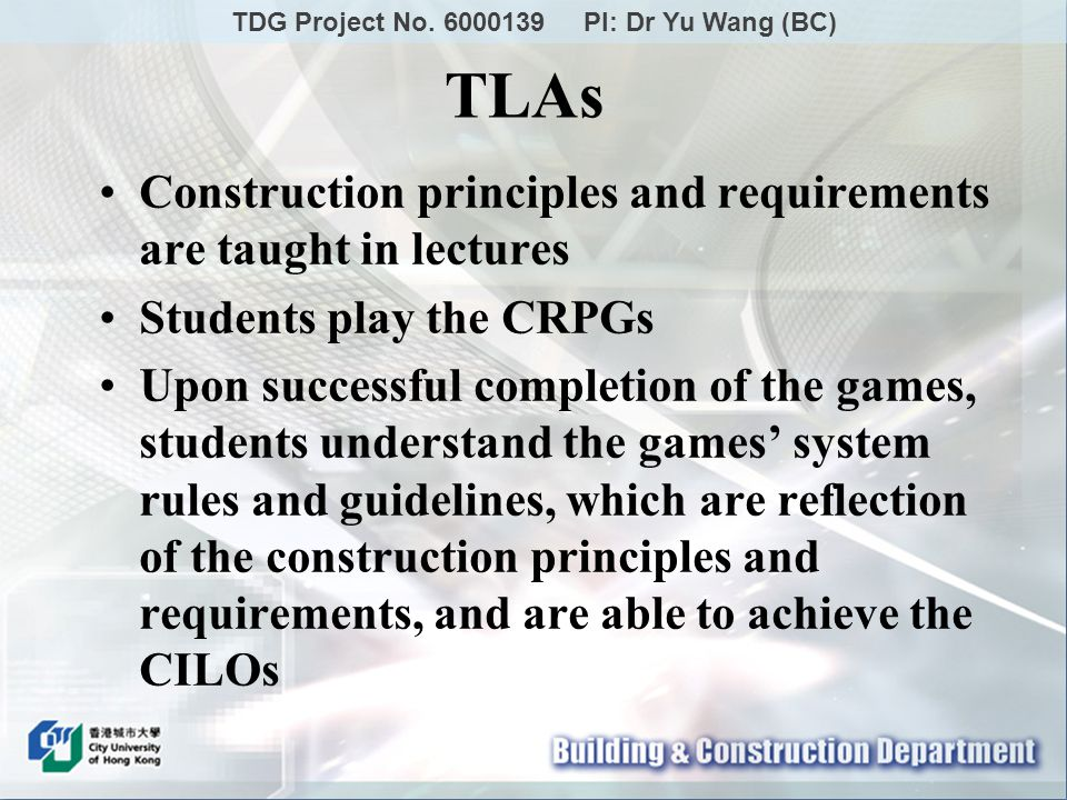 Construction principles and requirements are taught in lectures Students play the CRPGs Upon successful completion of the games, students understand the games system rules and guidelines, which are reflection of the construction principles and requirements, and are able to achieve the CILOs TLAs TDG Project No.