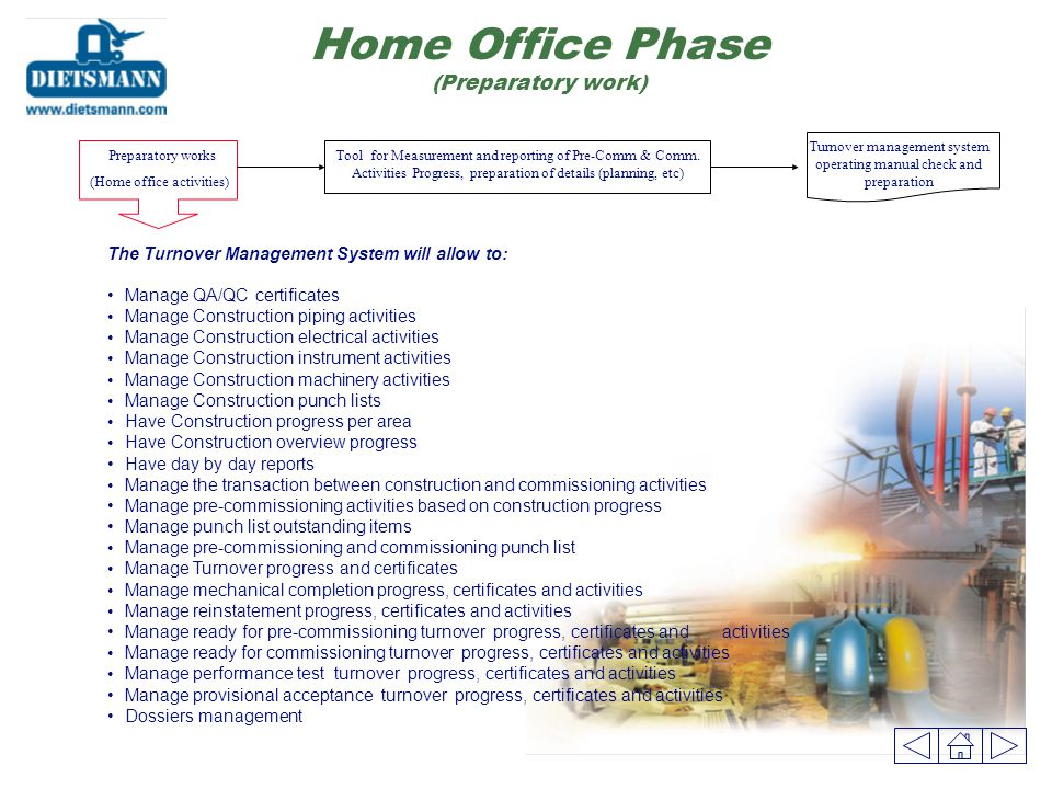 Home Office Phase (Preparatory work) The Turnover Management System will allow to: Manage QA/QC certificates Manage Construction piping activities Manage Construction electrical activities Manage Construction instrument activities Manage Construction machinery activities Manage Construction punch lists Have Construction progress per area Have Construction overview progress Have day by day reports Manage the transaction between construction and commissioning activities Manage pre-commissioning activities based on construction progress Manage punch list outstanding items Manage pre-commissioning and commissioning punch list Manage Turnover progress and certificates Manage mechanical completion progress, certificates and activities Manage reinstatement progress, certificates and activities Manage ready for pre-commissioning turnover progress, certificates and activities Manage ready for commissioning turnover progress, certificates and activities Manage performance test turnover progress, certificates and activities Manage provisional acceptance turnover progress, certificates and activities Dossiers management Preparatory works (Home office activities) Tool for Measurement and reporting of Pre-Comm & Comm.