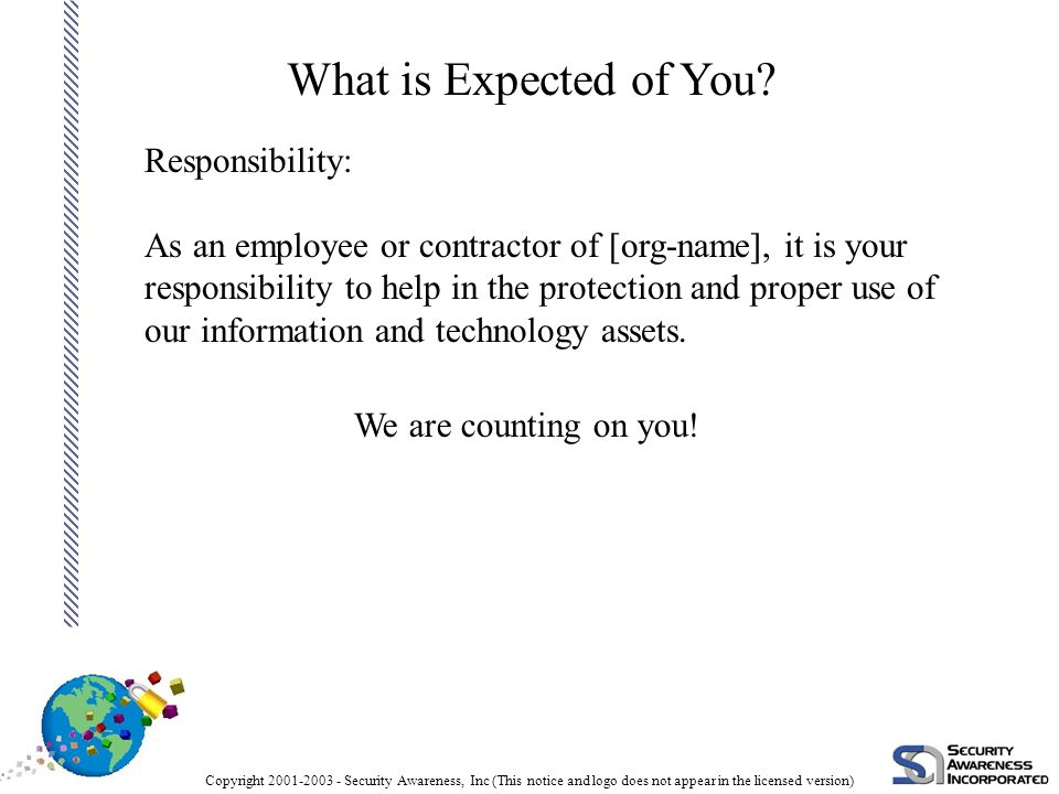 Copyright 2001-2003 - Security Awareness, Inc (This notice and logo does not appear in the licensed version) Responsibility: As an employee or contractor of [org-name], it is your responsibility to help in the protection and proper use of our information and technology assets.