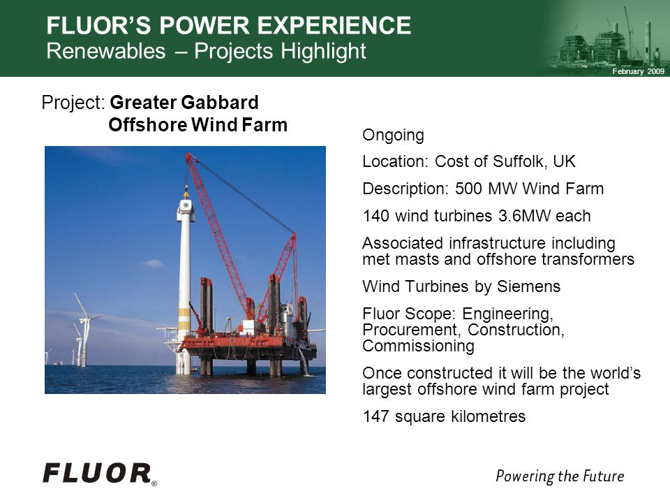 February 2009 FLUORS POWER EXPERIENCE Renewables – Projects Highlight Ongoing Location: Cost of Suffolk, UK Description: 500 MW Wind Farm 140 wind turbines 3.6MW each Associated infrastructure including met masts and offshore transformers Wind Turbines by Siemens Fluor Scope: Engineering, Procurement, Construction, Commissioning Once constructed it will be the worlds largest offshore wind farm project 147 square kilometres Project: Greater Gabbard Offshore Wind Farm