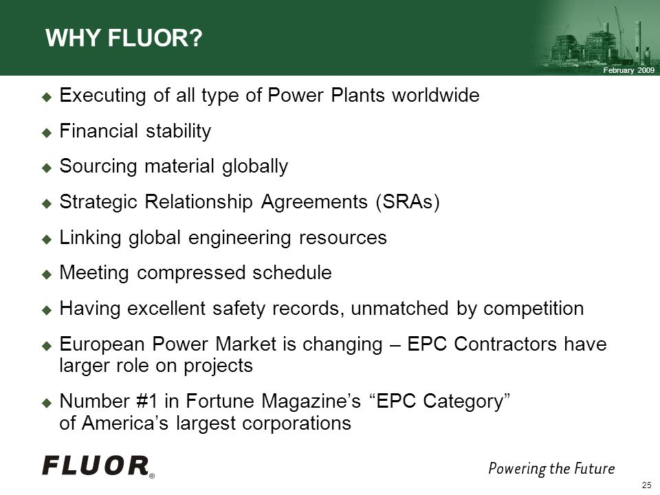 February 2009 25 Executing of all type of Power Plants worldwide Financial stability Sourcing material globally Strategic Relationship Agreements (SRAs) Linking global engineering resources Meeting compressed schedule Having excellent safety records, unmatched by competition European Power Market is changing – EPC Contractors have larger role on projects Number #1 in Fortune Magazines EPC Category of Americas largest corporations WHY FLUOR?