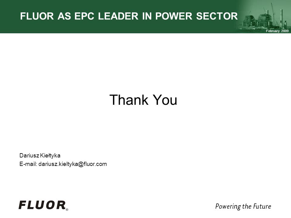 February 2009 FLUOR AS EPC LEADER IN POWER SECTOR Thank You Dariusz Kiełtyka E-mail: dariusz.kieltyka@fluor.com