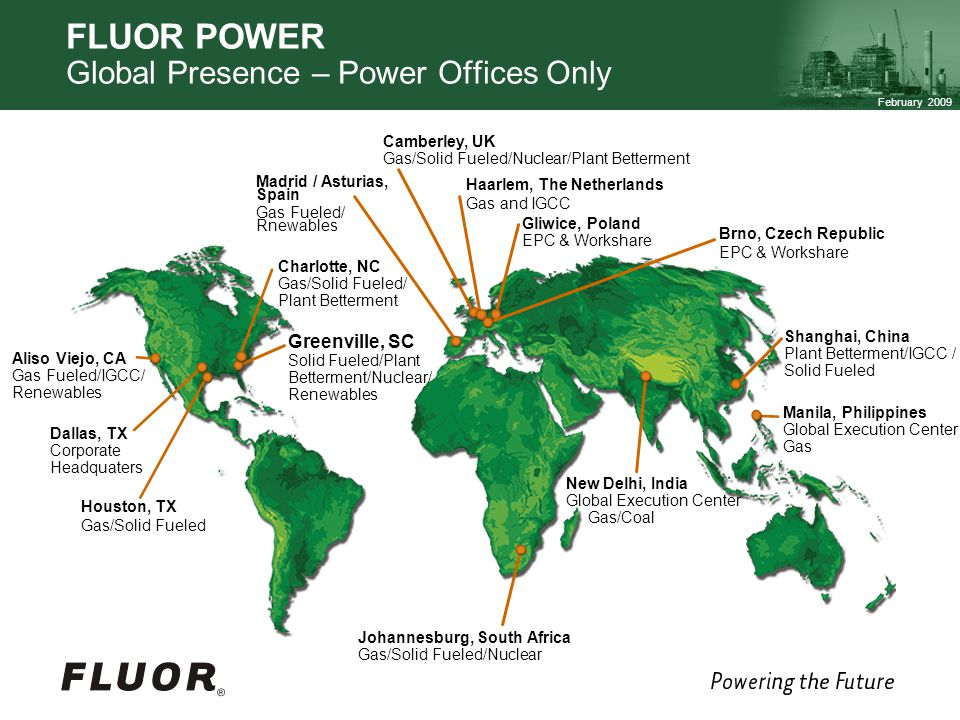 February 2009 FLUOR POWER Global Presence – Power Offices Only Greenville, SC Solid Fueled/Plant Betterment/Nuclear/ Renewables Aliso Viejo, CA Gas Fueled/IGCC/ Renewables Charlotte, NC Gas/Solid Fueled/ Plant Betterment Camberley, UK Gas/Solid Fueled/Nuclear/Plant Betterment Shanghai, China Plant Betterment/IGCC / Solid Fueled Johannesburg, South Africa Gas/Solid Fueled/Nuclear New Delhi, India Global Execution Center Gas/Coal Dallas, TX Corporate Headquaters Houston, TX Gas/Solid Fueled Madrid / Asturias, Spain Gas Fueled/ Rnewables Gliwice, Poland EPC & Workshare Haarlem, The Netherlands Gas and IGCC Manila, Philippines Global Execution Center Gas Brno, Czech Republic EPC & Workshare