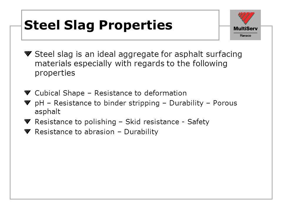 Steel Slag Properties Steel slag is an ideal aggregate for asphalt surfacing materials especially with regards to the following properties Cubical Sha