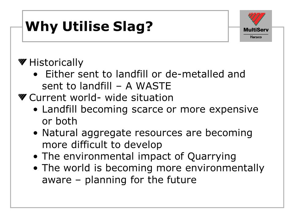 Why Utilise Slag? Historically Either sent to landfill or de-metalled and sent to landfill – A WASTE Current world- wide situation Landfill becoming s