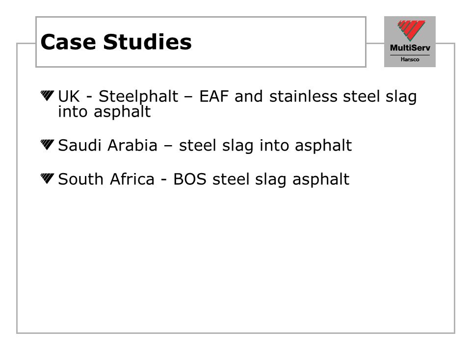 Case Studies UK - Steelphalt – EAF and stainless steel slag into asphalt Saudi Arabia – steel slag into asphalt South Africa - BOS steel slag asphalt