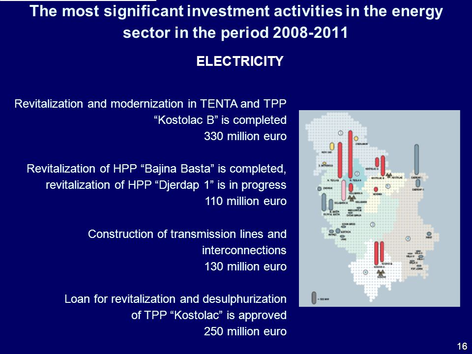 The most significant investment activities in the energy sector in the period 2008-2011 ELECTRICITY Revitalization and modernization in TENTA and TPP Kostolac B is completed 330 million euro Revitalization of HPP Bajina Basta is completed, revitalization of HPP Djerdap 1 is in progress 110 million euro Construction of transmission lines and interconnections 130 million euro Loan for revitalization and desulphurization of TPP Kostolac is approved 250 million euro 16