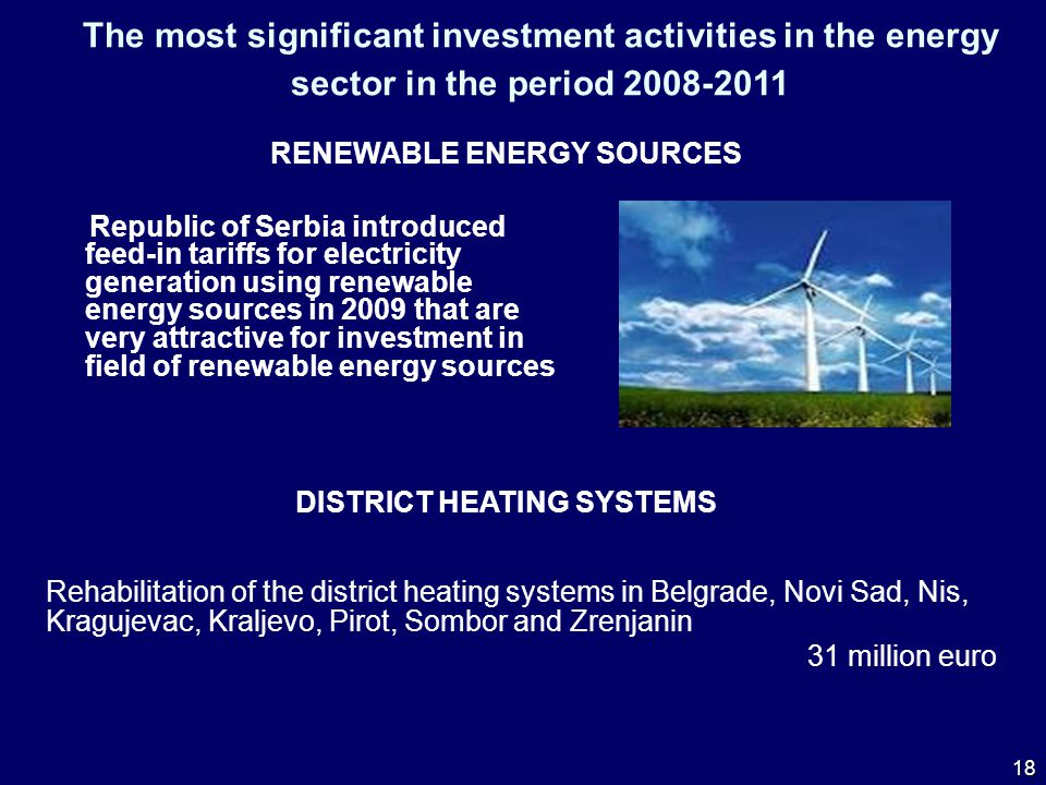 The most significant investment activities in the energy sector in the period 2008-2011 RENEWABLE ENERGY SOURCES Republic of Serbia introduced feed-in tariffs for electricity generation using renewable energy sources in 2009 that are very attractive for investment in field of renewable energy sources DISTRICT HEATING SYSTEMS Rehabilitation of the district heating systems in Belgrade, Novi Sad, Nis, Kragujevac, Kraljevo, Pirot, Sombor and Zrenjanin 31 million euro 18