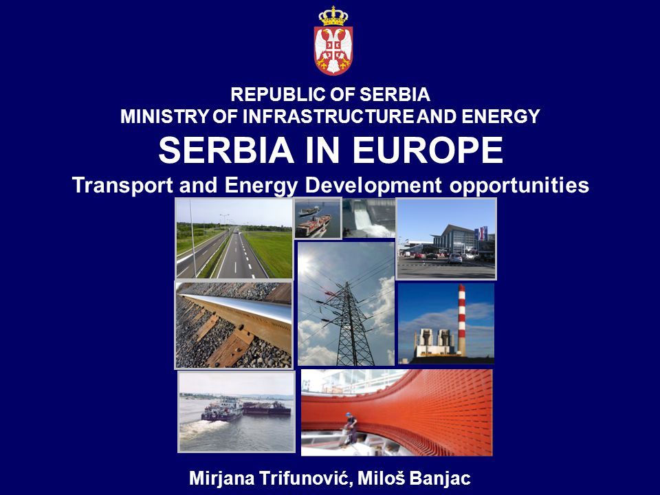 REPUBLIC OF SERBIA MINISTRY OF INFRASTRUCTURE AND ENERGY SERBIA IN ЕUROPE Transport and Energy Development opportunities Mirjana Trifunović, Miloš Banjac