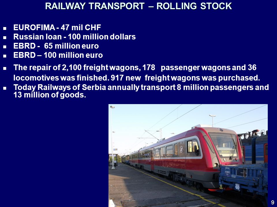 RAILWAY TRANSPORT – ROLLING STOCK EUROFIMA - 47 mil CHF Russian loan - 100 million dollars EBRD - 65 million euro EBRD – 100 million euro The repair of 2,100 freight wagons, 178 passenger wagons and 36 locomotives was finished.