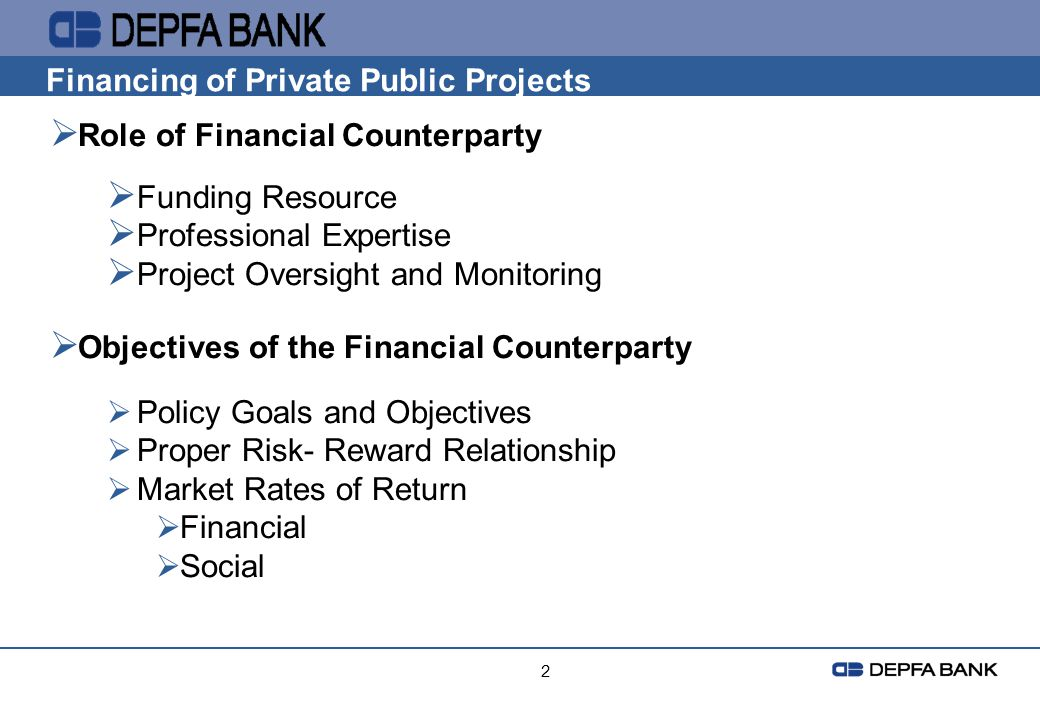 2 Financing of Private Public Projects Role of Financial Counterparty Funding Resource Professional Expertise Project Oversight and Monitoring Objecti