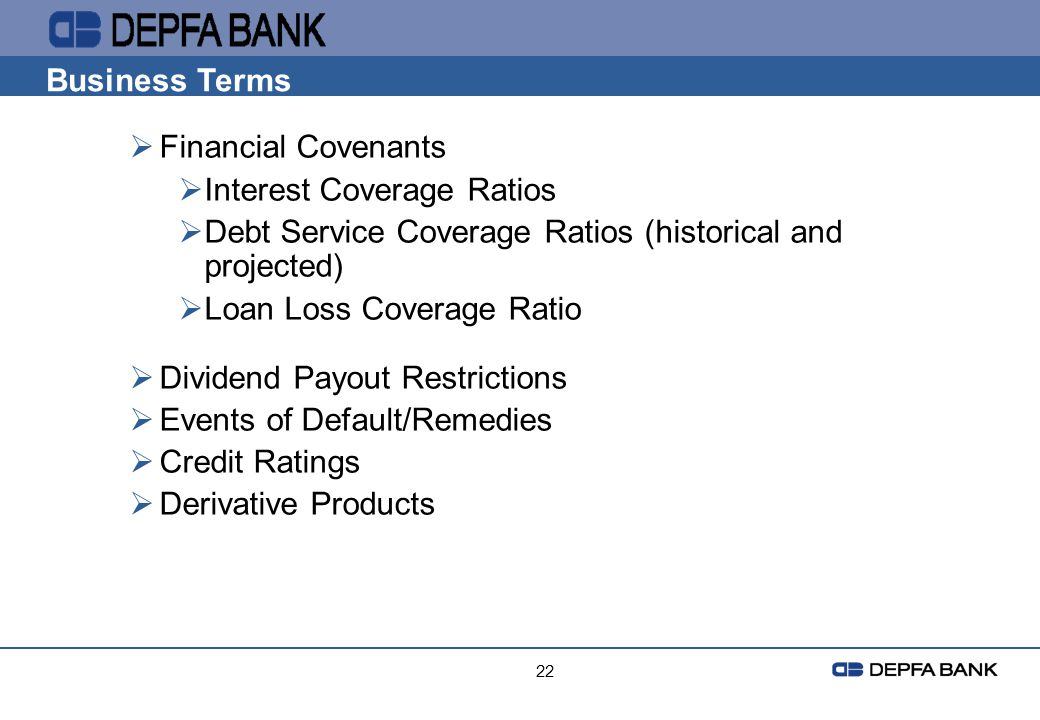 22 Business Terms Financial Covenants Interest Coverage Ratios Debt Service Coverage Ratios (historical and projected) Loan Loss Coverage Ratio Divide