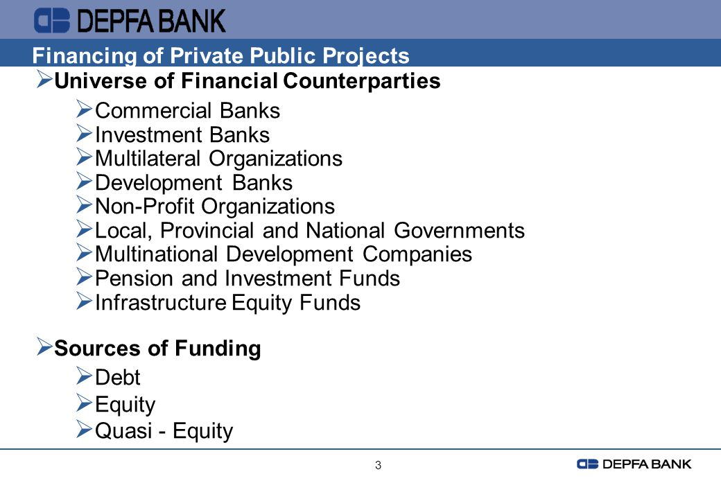 3 Financing of Private Public Projects Universe of Financial Counterparties Commercial Banks Investment Banks Multilateral Organizations Development B