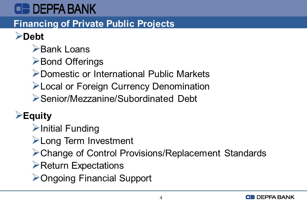 4 Financing of Private Public Projects Debt Bank Loans Bond Offerings Domestic or International Public Markets Local or Foreign Currency Denomination