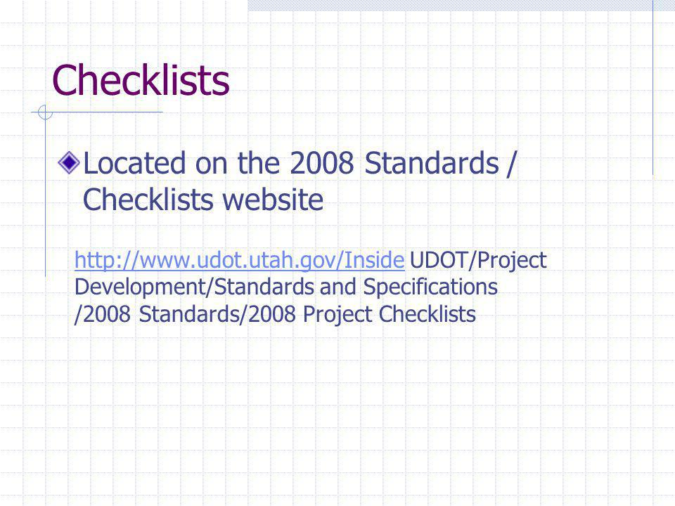 Checklists Located on the 2008 Standards / Checklists website http://www.udot.utah.gov/Insidehttp://www.udot.utah.gov/Inside UDOT/Project Development/
