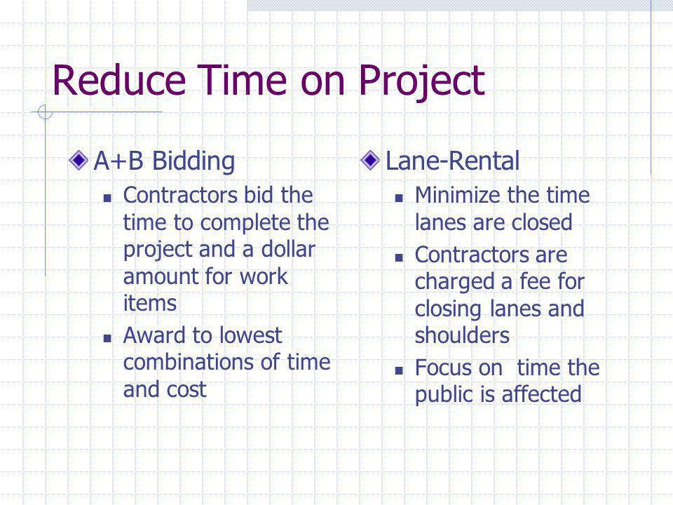 Reduce Time on Project A+B Bidding Contractors bid the time to complete the project and a dollar amount for work items Award to lowest combinations of