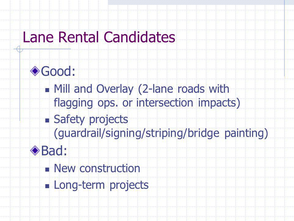 Lane Rental Candidates Good: Mill and Overlay (2-lane roads with flagging ops. or intersection impacts) Safety projects (guardrail/signing/striping/br