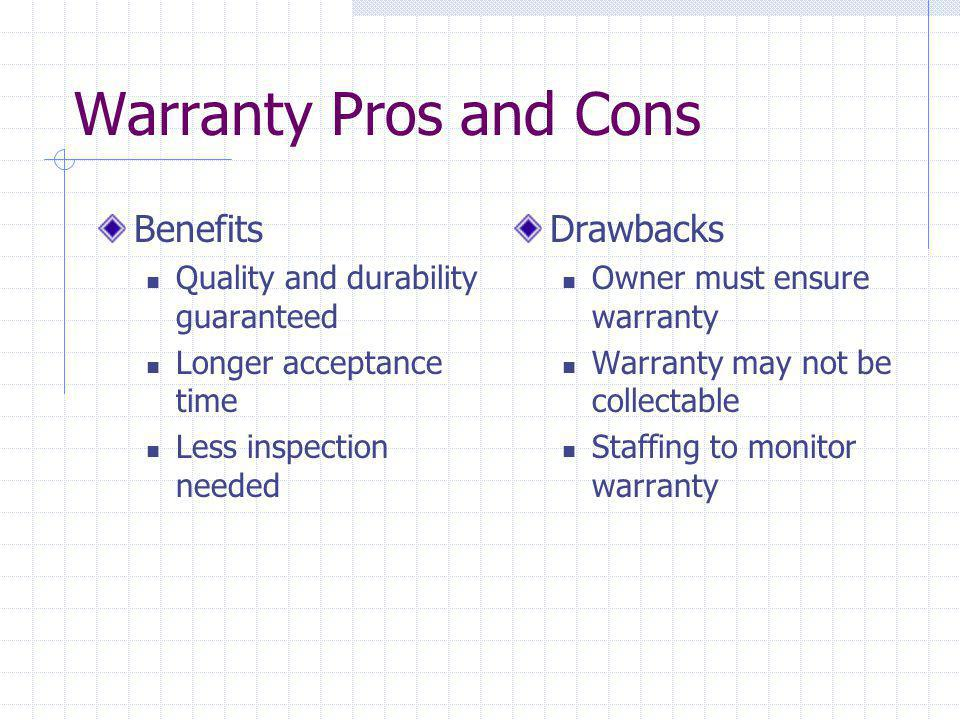 Warranty Pros and Cons Benefits Quality and durability guaranteed Longer acceptance time Less inspection needed Drawbacks Owner must ensure warranty W