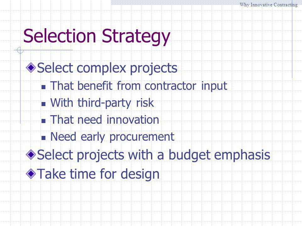 Selection Strategy Select complex projects That benefit from contractor input With third-party risk That need innovation Need early procurement Select