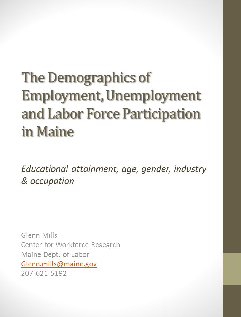 The Demographics of Employment, Unemployment and Labor Force Participation in Maine Educational attainment, age, gender, industry & occupation Glenn Mills Center for Workforce Research Maine Dept.