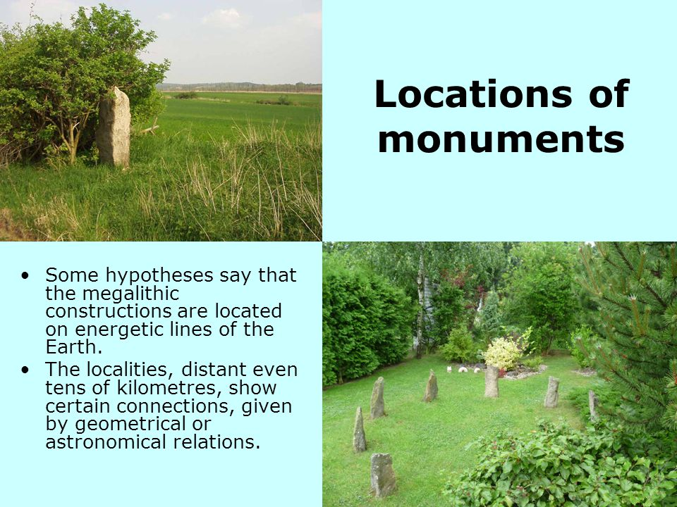 Locations of monuments Some hypotheses say that the megalithic constructions are located on energetic lines of the Earth. The localities, distant even