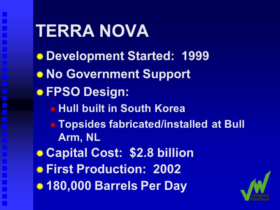 TERRA NOVA Development Started: 1999 No Government Support FPSO Design: Hull built in South Korea Topsides fabricated/installed at Bull Arm, NL Capital Cost: $2.8 billion First Production: 2002 180,000 Barrels Per Day
