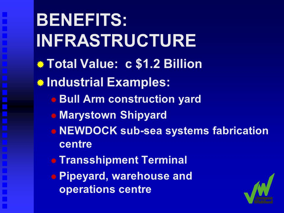 BENEFITS: INFRASTRUCTURE Total Value: c $1.2 Billion Industrial Examples: Bull Arm construction yard Marystown Shipyard NEWDOCK sub-sea systems fabrication centre Transshipment Terminal Pipeyard, warehouse and operations centre