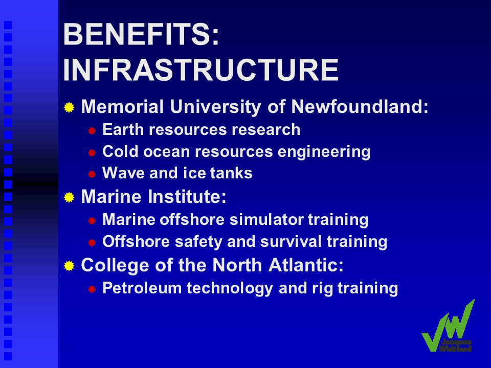 BENEFITS: INFRASTRUCTURE Memorial University of Newfoundland: Earth resources research Cold ocean resources engineering Wave and ice tanks Marine Institute: Marine offshore simulator training Offshore safety and survival training College of the North Atlantic: Petroleum technology and rig training
