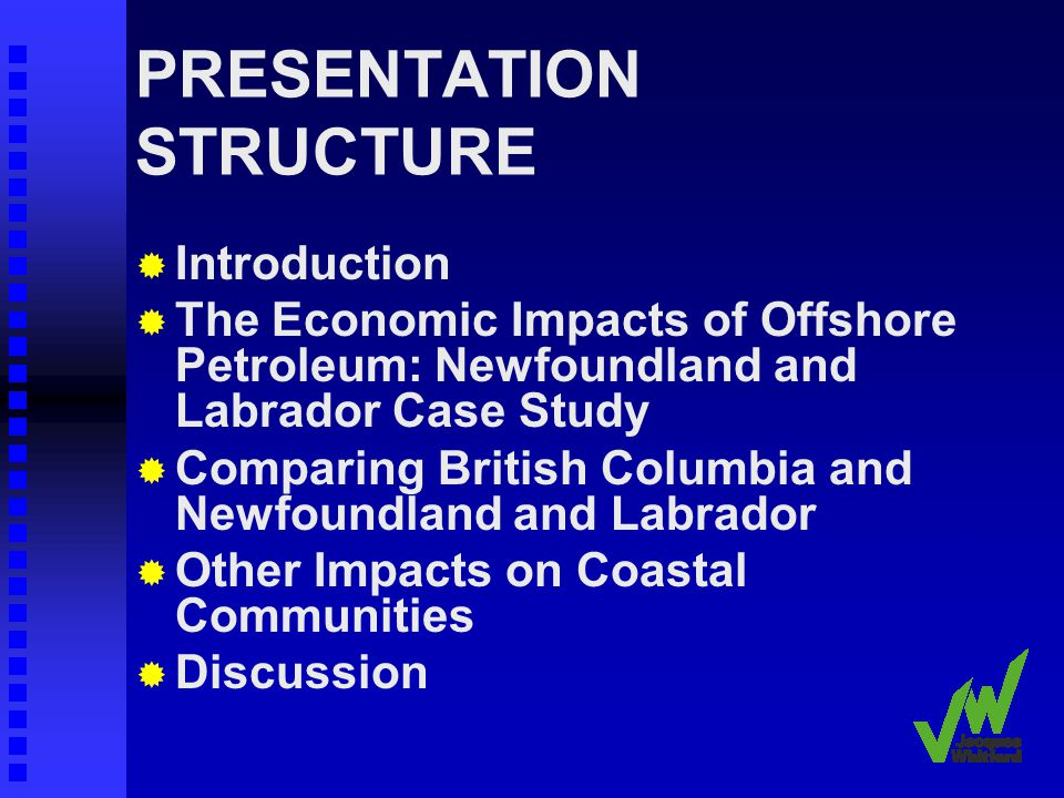PRESENTATION STRUCTURE Introduction The Economic Impacts of Offshore Petroleum: Newfoundland and Labrador Case Study Comparing British Columbia and Newfoundland and Labrador Other Impacts on Coastal Communities Discussion