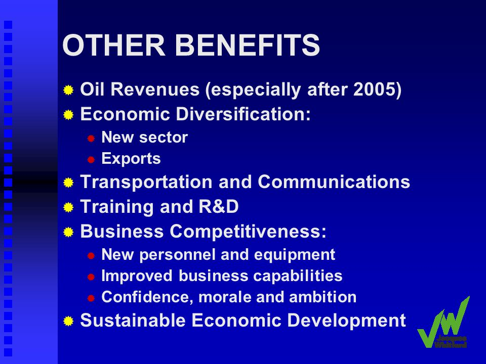 OTHER BENEFITS Oil Revenues (especially after 2005) Economic Diversification: New sector Exports Transportation and Communications Training and R&D Business Competitiveness: New personnel and equipment Improved business capabilities Confidence, morale and ambition Sustainable Economic Development