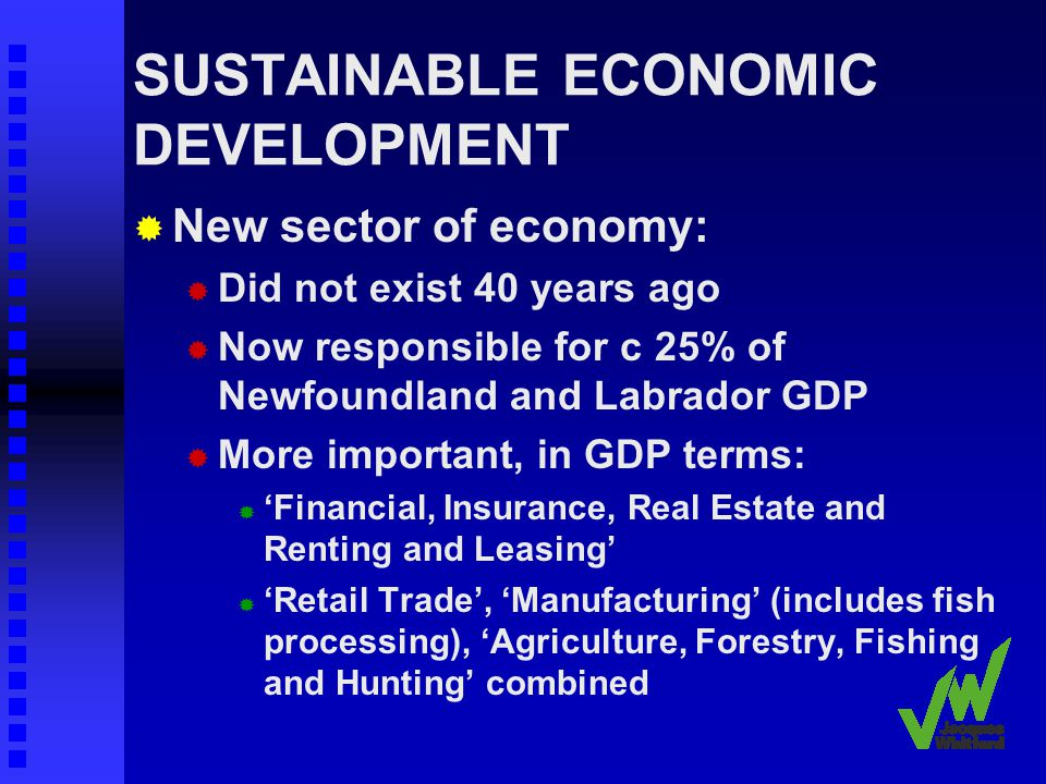 SUSTAINABLE ECONOMIC DEVELOPMENT New sector of economy: Did not exist 40 years ago Now responsible for c 25% of Newfoundland and Labrador GDP More important, in GDP terms: Financial, Insurance, Real Estate and Renting and Leasing Retail Trade, Manufacturing (includes fish processing), Agriculture, Forestry, Fishing and Hunting combined