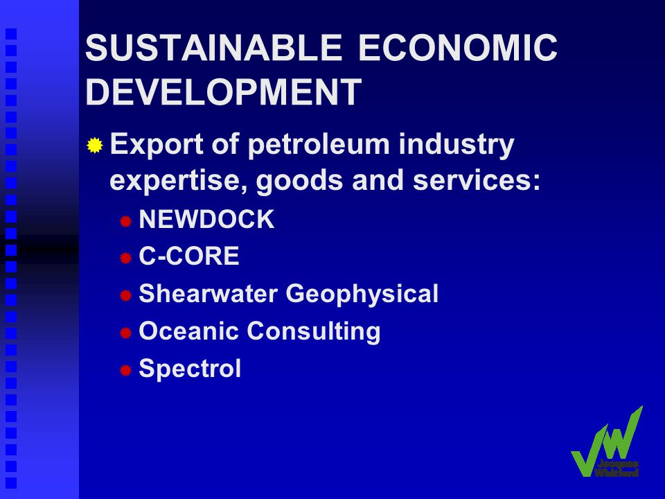 SUSTAINABLE ECONOMIC DEVELOPMENT Export of petroleum industry expertise, goods and services: NEWDOCK C-CORE Shearwater Geophysical Oceanic Consulting Spectrol
