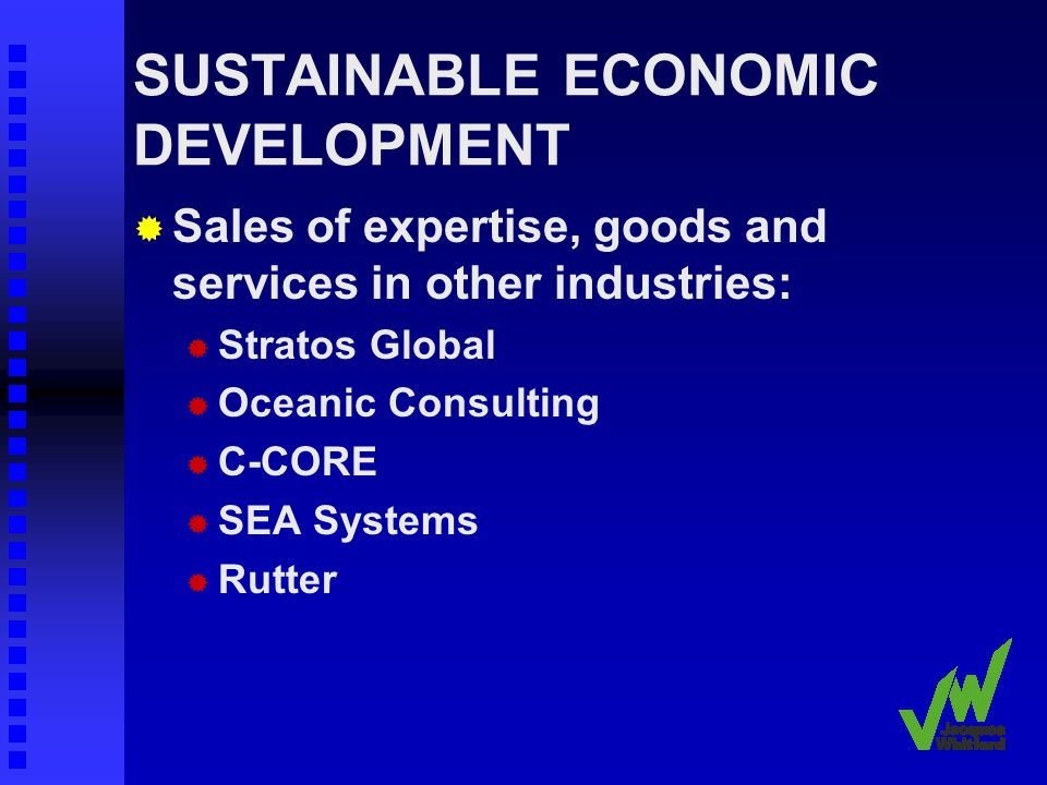SUSTAINABLE ECONOMIC DEVELOPMENT Sales of expertise, goods and services in other industries: Stratos Global Oceanic Consulting C-CORE SEA Systems Rutter